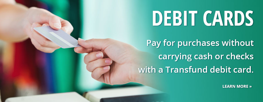 Debit Cards let you pay for purchases without cash or checks.